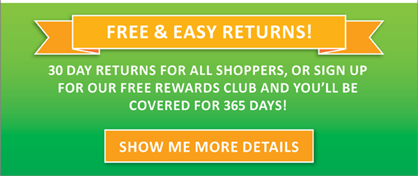 Free 30 Day Returns or 365 Days When You sign Up for our Rewards Program!